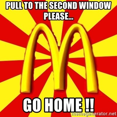 McDonalds Peeves - Pull to the second window please... GO HOME !!