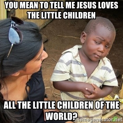 Skeptical 3rd World Kid - You mean to tell me Jesus loves the little children All the little children of the world?