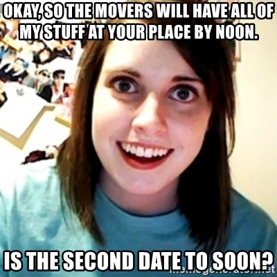 Overly Obsessed Girlfriend - OKAY, SO THE MOVERS WILL HAVE ALL OF MY STUFF AT YOUR PLACE BY NOON. iS THE SECOND DATE TO SOON?
