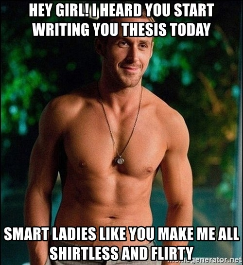 ryan gosling overr - Hey Girl! I heard you start writing you Thesis today Smart Ladies like you make me all shirtless and flirty