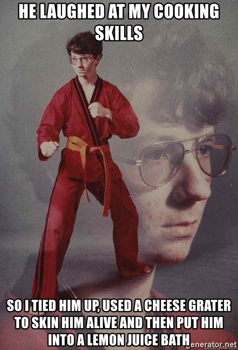 Karate Kyle - he laughed at my cooking skills so i tied him up, used a cheese grater to skin him alive and then put him into a lemon juice bath