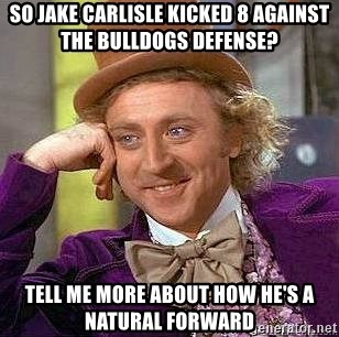 Willy Wonka - So Jake Carlisle kicked 8 against the Bulldogs defense? Tell me more about how he's a natural forward