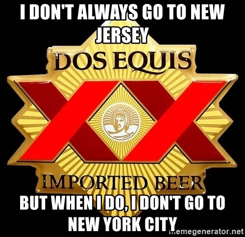 Dos Equis - I DON'T ALWAYS GO TO NEW JERSEY BUT WHEN I DO, I DON'T GO TO NEW YORK CITY