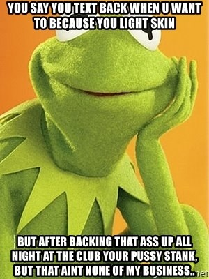 Kermit the frog - You say you text back when u want to becaUse you light sKin But After Backing that ass up all night aT the club your pussy staNk, but that aint none of my business..