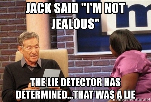 "Maury Lie Detector - Jack said ""I'm not jealous"" the lie detector has determined...that was a lie"