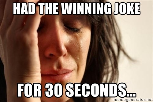 First World Problems - Had the winning joke for 30 seconds...