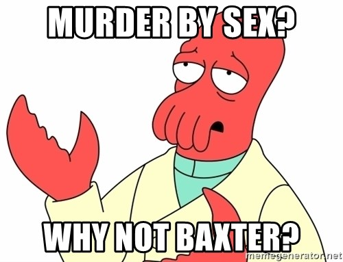 Why not zoidberg? - Murder by sex?  Why not Baxter?