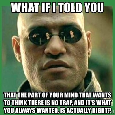 Matrix Morpheus - What if I told you  That the part of your mind that wants to think there is no trap, and it's what you always wanted, is actually right?