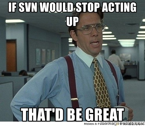 That would be great - if svn would stop acting up that'd be great