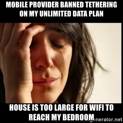 First World Problems - mobile provider banned tethering on my unlimited data plan house is too large for wifi to reach my bedroom