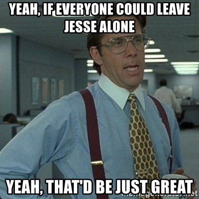 Yeah that'd be great... - yeah, if everyone could leave Jesse alone yeah, that'd be just great