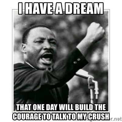 I HAVE A DREAM - I have a dream that one day will build the courage to talk to my crush