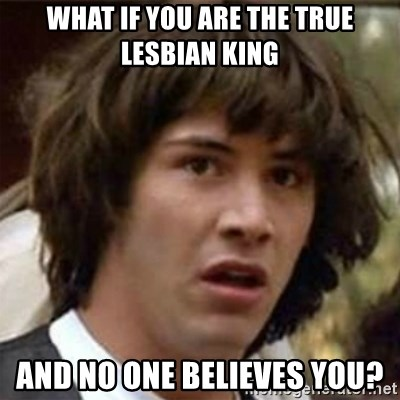 what if meme - What if you are the true lesbian king and no one believes you?