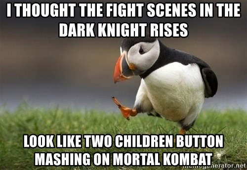 Unpopular Opinion Puffin - I thought the fight scenes In The Dark Knight Rises Look Like two children button mashing on Mortal Kombat