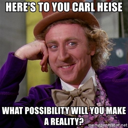 Willy Wonka - Here's to you Carl Heise What possibility will you make a reality?