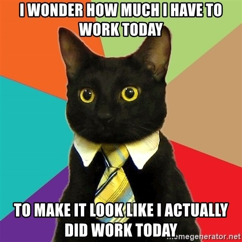 Business Cat - I wonder how much I have to work today to make it look like I actually did work today