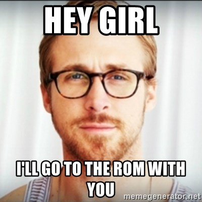 Ryan Gosling Hey Girl 3 - Hey Girl I'll go to the ROM with you