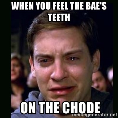 crying peter parker - when you feel THE BAE'S TEETH  on the chode