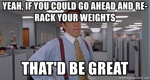 Yeah If You Could Go Ahead And Re Rack Your Weights That D Be Great Office E Meme Blank