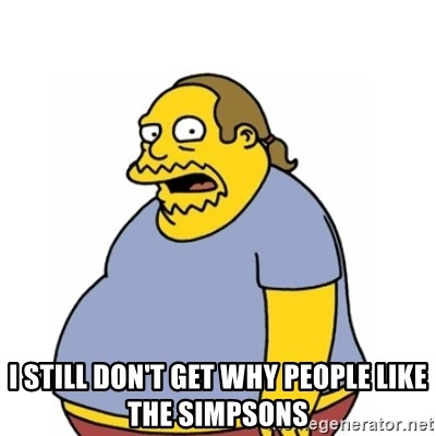 Comic Book Guy Worst Ever -  I still don't get why people like The Simpsons