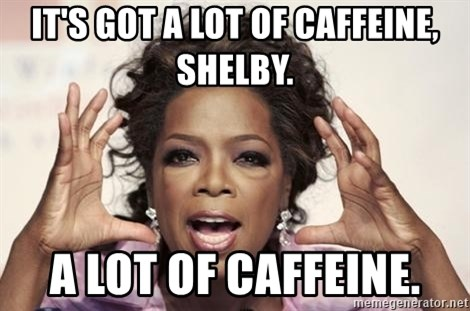 oprah - It's got a LOT of caffeine, Shelby. A LOT OF CAFFEINE.