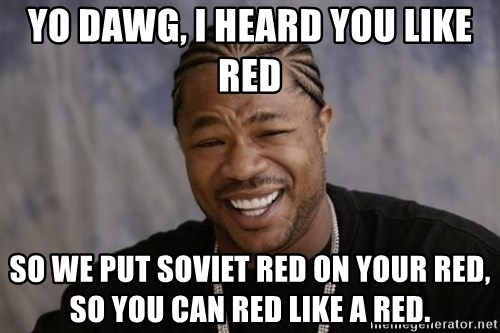 xzibit-yo-dawg - Yo Dawg, I heard you Like RED So we put SOVIET RED ON YOUR RED, so YOU CAN RED LIKE A RED.