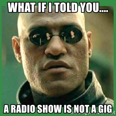 Matrix Morpheus - What if I told you.... A radio show is not a gig