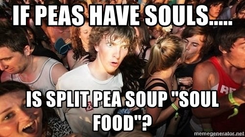"Sudden Realization Ralph - If peas have souls..... is split pea soup ""soul food""?"