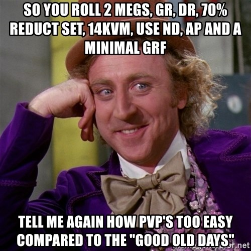 """Willy Wonka - so you roll 2 megs, gr, dr, 70% reduct set, 14kvm, use nd, ap and a minimal grf tell me again how pvp's too easy compared to the """"good old days"""""""