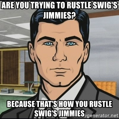 Archer - Are you trying to rustle swig's jimmies? because that's how you rustle swig's jimmies