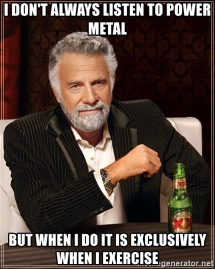 The Most Interesting Man In The World - I don't always listen to power metal But when I do it is exclusively when i exercise