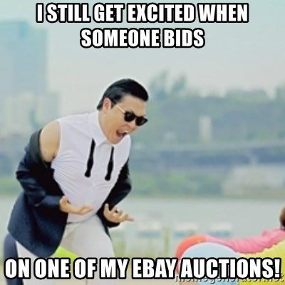 Gangnam Style - I still get excited when SOMEONE bids on one of my ebay auctions!