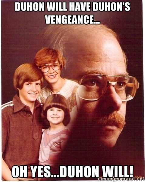 Vengeance Dad - duhon will have duhon's vengeance... oh yes...duhon will!