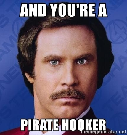 Ron Burgundy - and you're a  pirate hooker