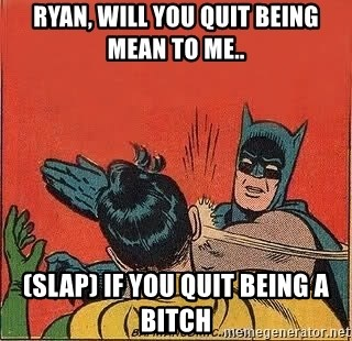 batman slap robin - Ryan, will you quit being mean to me.. (Slap) If you quit being a bitch