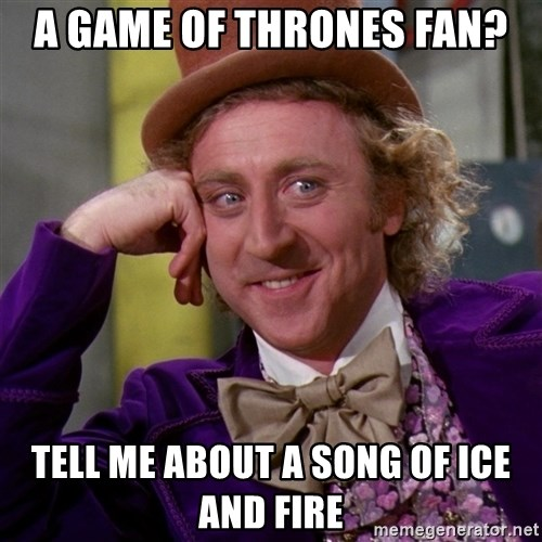 Willy Wonka - a game of thrones fan? Tell me about a song of ice and fire