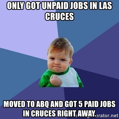 Success Kid - Only got unpaid jobs in Las Cruces Moved to Abq and got 5 paid jobs in Cruces right away.