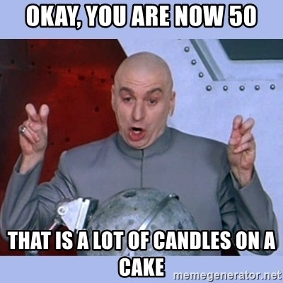 Dr Evil meme - okay, you are now 50 that is a LOT of candles on a cake