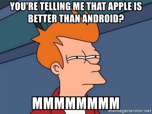 Futurama Fry - YOU'RE TELLING ME THAT APPLE IS BETTER THAN ANDROID? MMMMMMMM