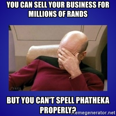 Picard facepalm  - you can sell your business for millions of rands but you can't spell phatheka properly?