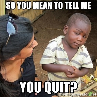 Skeptical 3rd World Kid - so you mean to tell me you quit?
