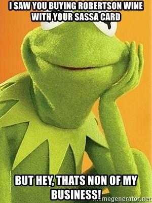 Kermit the frog - I Saw You Buying Robertson Wine With Your SASSA Card But Hey, Thats Non Of My Business!