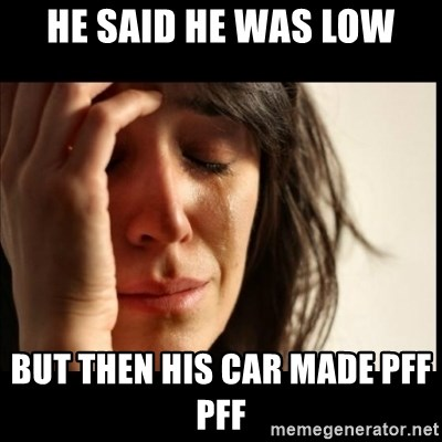First World Problems - He said he was low but then his car made pff pff