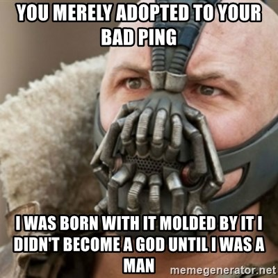Bane - you merely adopted to your bad ping i was born with it molded by it i didn't become a god until i was a man