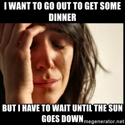 First World Problems - I want to go out to get some dinner but i have to wait until the sun goes down