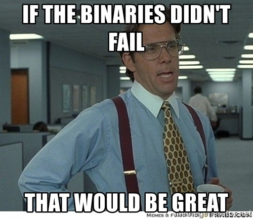 That would be great - If the binaries didn't fail that would be great