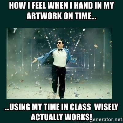 Gangnam style psy - how i feel when i hand in my artwork on time... ...using my time in class  wisely actually works!