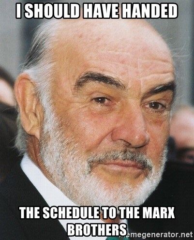 sean connery ftw - I should have handed The schedule to the Marx Brothers