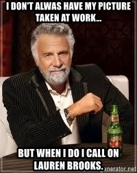 I don't always guy meme - I don't alwas have my picture taken at work... but when I do I call on Lauren brooks.
