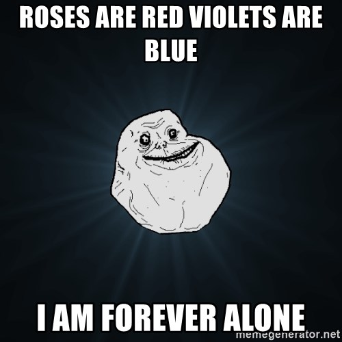 Forever Alone - Roses are red violets are blue I am forever alone
